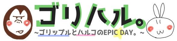 ゴリハル。~ゴリップルとハルコのEPIC DAY。~